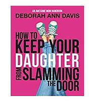 How To Keep Your Daughter From Slamming the Door: An Awesome Mom Handbook by Deborah Ann Davis