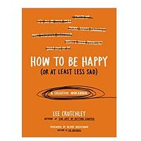 How to Be Happy (Or at Least Less Sad)