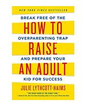 How to Raise an Adult: Break Free of the Overparenting Trap & Prepare Your Kid for Success