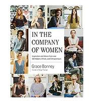 In the Company of Women: Inspiration and Advice Rrom Over 100 Makers, Artists and Entrepreneurs by Grace Bonney