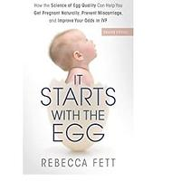 It Starts with the Egg: How the Science of Egg Quality Can Help You Get Pregnant Naturally, Prevent Miscarriage and Improve Your Odds in IVF