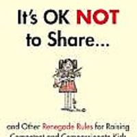 """It's OK Not to Share and Other Renegade Rules for Raising Competent and Compassionate Kids"""