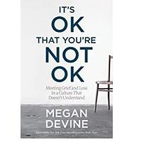 It's OK That You're Not OK (Meeting Grief and Loss in a Culture That Doesn't Understand)