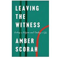 Leaving the Witness: Exiting a Religion and Finding a Life by Amber Scorah