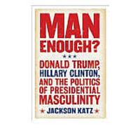 Man Enough? Donald Trump, Hillary Clinton & the Politics of Presidential Masculinity