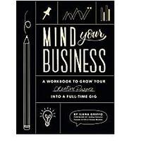 Mind Your Business: A Workbook to Grow Your Creative Passion Into a Full-time Gig by Ilana Griffo