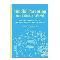 Mindful Parenting in a Chaotic World: Effective Strategies to Stay Centered At Home and On the Go