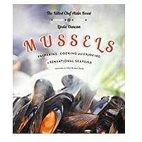 Mussels: Preparing, Cooking and Enjoying a Sensational Seafood