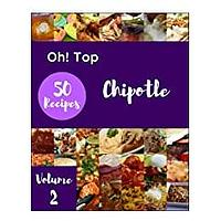 Oh! Top 50 Chipotle Recipes Volume 2: A Chipotle Cookbook for All Generation (Kindle)