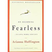 On Becoming Fearless ... in Love, Work and Life by Arianna Huffington