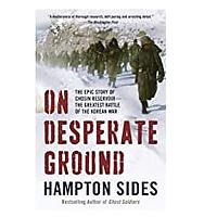 On Desperate Ground: The Epic Story of Chosin Reservoir - the Greatest Battle of the Korean War