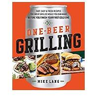 One-Beer Grilling: Fast, Easy and Fresh Recipes for Great Grilled Meals You Can Make Before You Finish Your First Cold One