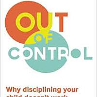 """Out of Control: Why Disciplining Your Child Doesn't Work & What Will"""