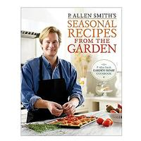 P. Allen Smith's Seasonal Recipes from the Garden: A Garden Home Cookbook