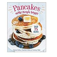 Pancakes Make People Happy: Over 75 Recipes by Sharon Collins, Charlotte Collins and Courtney Wade