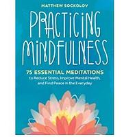 Practicing Mindfulness: 75 Essential Meditations to Reduce Stress, Improve Mental Health and Find Peace in the Everyday