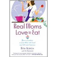 Real Moms Love to Eat: How to Conduct a Love Affair With Food, Lose Weight & Feel Fabulous