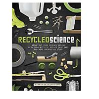 Recycled Science: Bring Out Your Science Genius with Soda Bottles, Potato Chip Bags and More Unexpected Stuff
