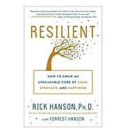 Resilient: How to Grow an Unshakable Core of Calm, Strength and Happiness
