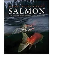 Salmon: A Fish, the Earth and the History of a Common Fate by Mark Kurlansky
