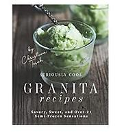 Seriously Cool Granita Recipes: Savory, Sweet and Over-21 Semi-Frozen Sensations