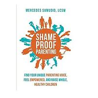 Shame-Proof Parenting: Find Your Unique Parenting Voice, Feel Empowered and Raise Whole, Healthy Children