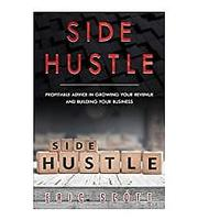 Side Hustle: Profitable Advice In Growing Your Revenue and Building Your Business
