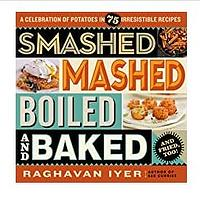 Smashed, Mashed, Boiled, and Baked – and Fried, Too!: A Celebration of Potatoes in 75 Irresistible Recipes