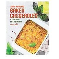 Some Amazing Baked Casseroles: A Cookbook Like No Other!