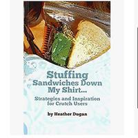 Stuffing Sandwiches Down My Shirt: Strategies and Inspiration for Crutch Users