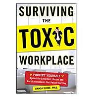 Surviving the Toxic Workplace: Protect Yourself Against Coworkers, Bosses and Work Environments That Poison Your Day