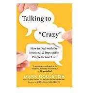 """Talking to """"Crazy"""": How to Deal With the Irrational and Impossible People in Your Life"""