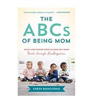 The ABCs of Being Mom: Advice and Support From the Mom Next Door, Birth Through Kindergarten by Karen Bongiorno