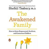The Awakened Family: How to Raise Empowered, Resilient and Conscious Children