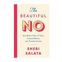 The Beautiful No: And Other Tales of Trial, Transcendence and Transformation by Sheri Salata