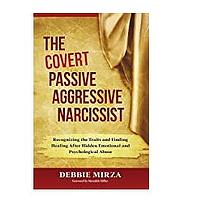 The Covert Passive-Aggressive Narcissist: Recognizing the Traits and Finding Healing After Hidden Emotional and Psychological Abuse by Debbie Mirza