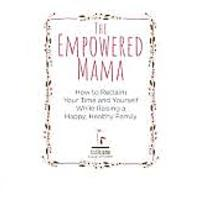 The Empowered Mama: How to Reclaim Your Time & Yourself While Raising a Happy, Healthy Family