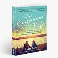 The Empowered Wife: Six Surprising Secrets for Attracting Your Husband's Time, Attention & Affection