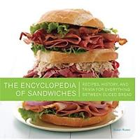 The Encyclopedia of Sandwiches: Recipes, History and Trivia for Everything Between Sliced Bread