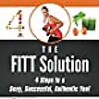 The FITT Solution: 4 Steps to a Sexy, Successful, Authentic You!