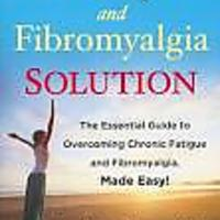 The Fatigue and Fibromyalgia Solution: The Essential Guide to Overcoming Chronic Fatigue & Fibromyalgia, Made Easy!