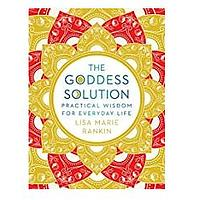 The Goddess Solution: Practical Wisdom for Everyday Life by Lisa Marie Rankin