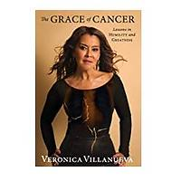 The Grace of Cancer: Lessons in Humility and Greatness by Veronica Villanueva
