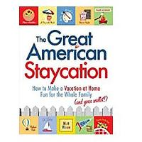 The Great American Staycation: How to Make a Vacation at Home Fun for the Whole Family (and Your Wallet!)