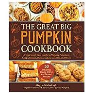 The Great Big Pumpkin Cookbook: A Quick and Easy Guide to Making Pancakes, Soups, Breads, Pastas, Cakes, Cookies and More
