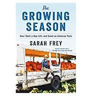 The Growing Season: How I Built a New Life – and Saved an American Farm by Sarah Frey