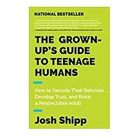The Grown-Up's Guide to Teenage Humans: How to Decode Their Behavior, Develop Trust and Raise a Respectable Adult  by Josh Shipp