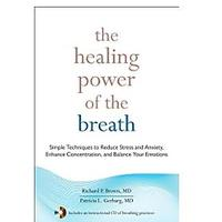 The Healing Power of the Breath: Simple Techniques to Reduce Stress and Anxiety, Enhance Concentration and Balance Your Emotions