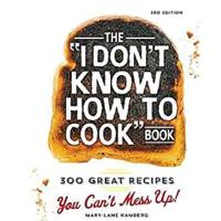 """The I Don't Know How To Cook Book: 300 Great Recipes You Can't Mess Up!"""