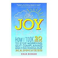 The Joy Plan: How I Took 30 Days to Stop Worrying, Quit Complaining and Find Ridiculous Happiness